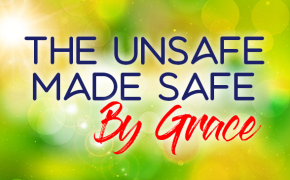 The Unsafe, Made Safe, By Grace