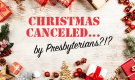 Christmas Canceled...By Presbyterians?!?