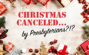 Christmas Canceled...By Presbyterians?!?